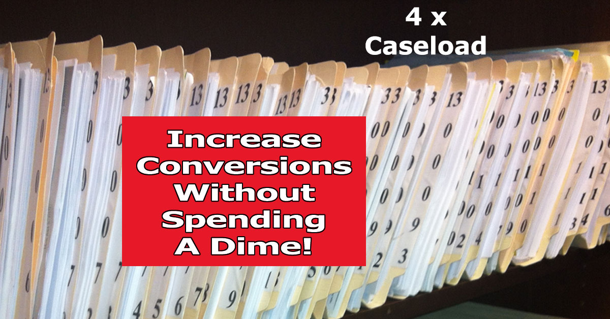 Quadruple Your Caseload – Increase Conversions Without Spending A Dime!