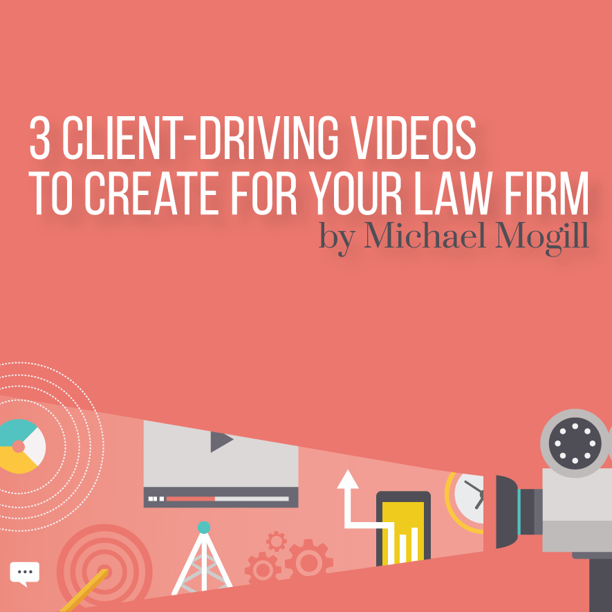 3 Client-Driving Videos to Create for Your Law Firm by Michael Mogill