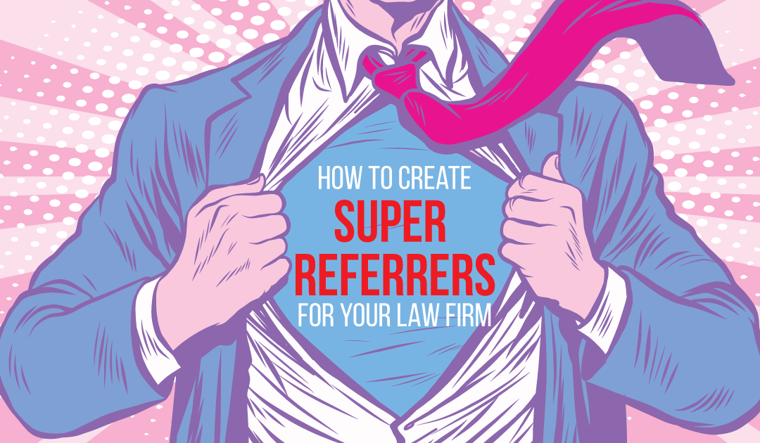 "How To Create ""Super-Referrers"" For Your Law Firm"