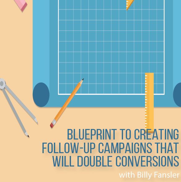 FREE TRAINING: Blueprint to Creating Follow-up Campaigns That Will Double Your Conversions with Billy Fansler