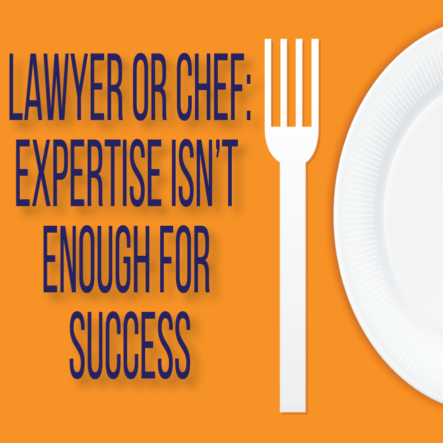 Whether You're A Lawyer Or A Chef, Expertise Isn't Enough For Success