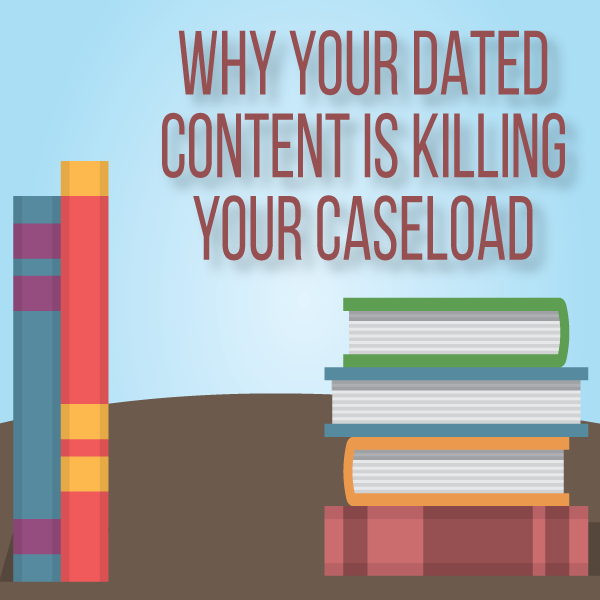 Why Your Dated Content Is Killing Your Caseload by Tanner Jones