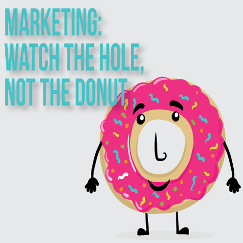 In Your Marketing, Watch the Hole, Not the Donut by Michael DeLon