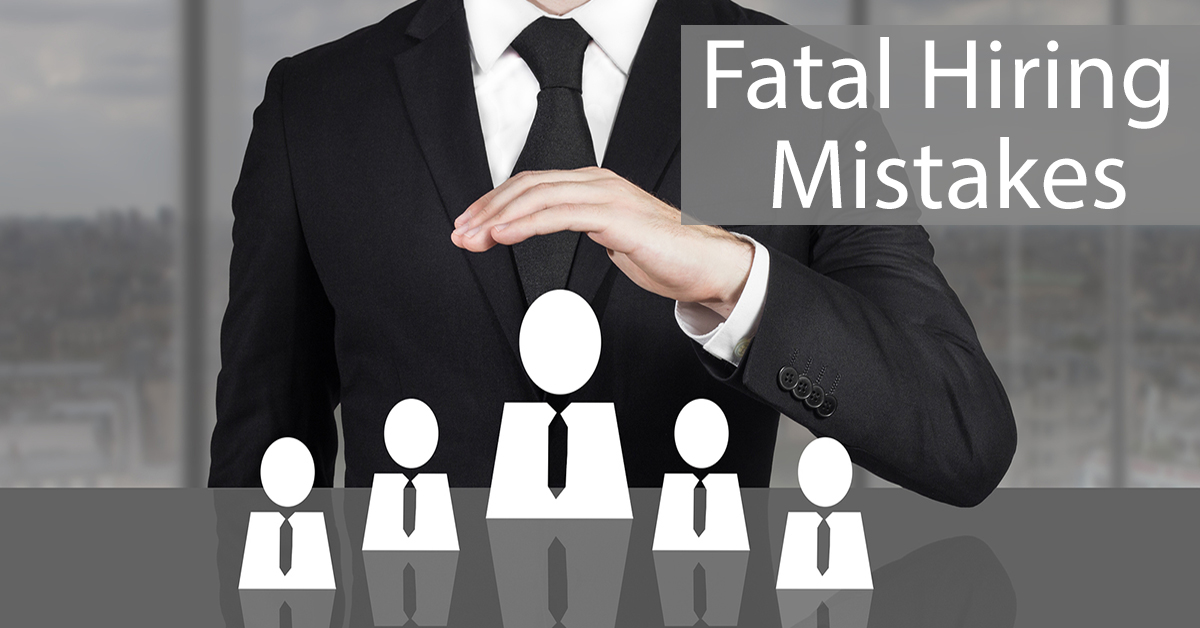 Are You Making These Fatal Hiring Mistakes?