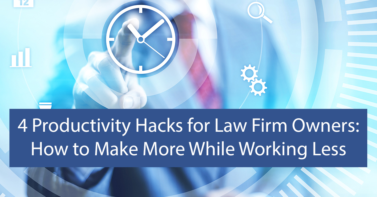 4 Productivity Hacks for Law Firm Owners: How to Make More While Working Less