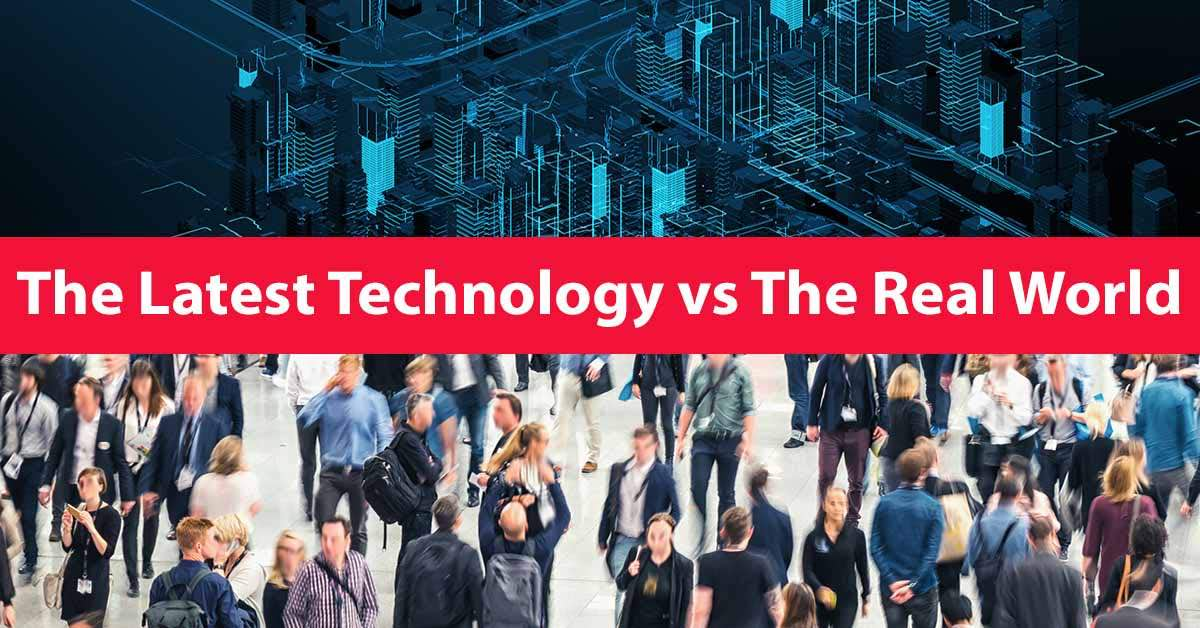 The Latest Technology vs The Real World