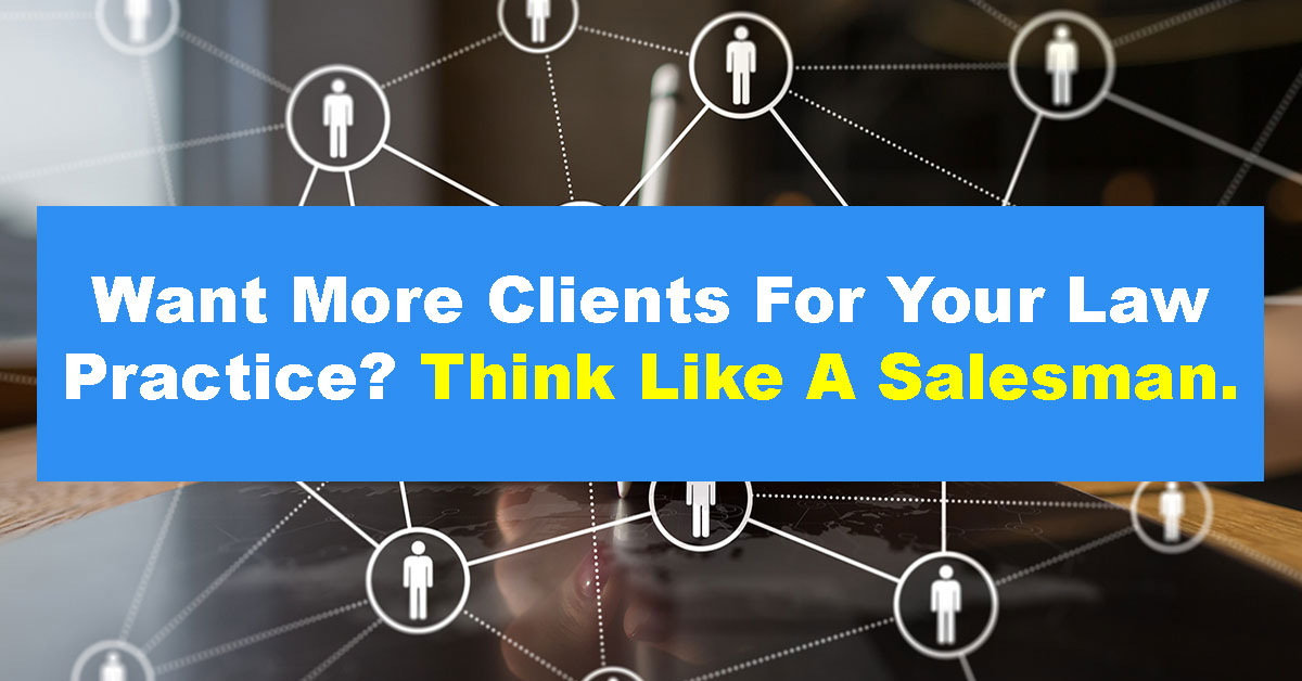 Want More Clients For Your Law Practice? Think Like A Salesman.