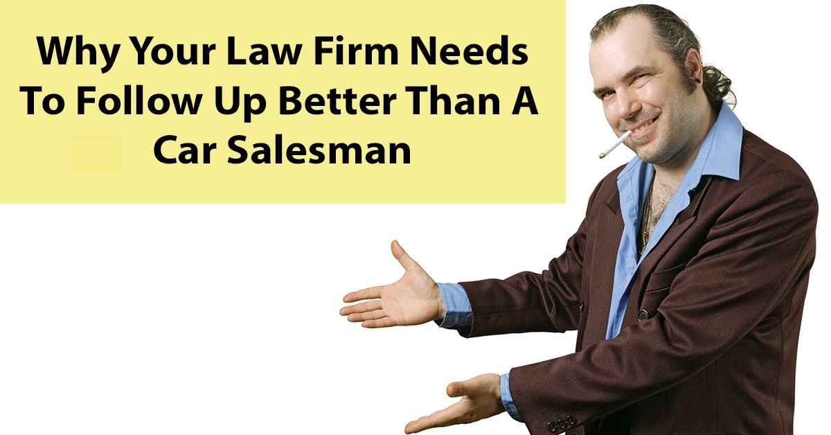 Why Your Law Firm Needs To Follow Up Better Than A Car Salesman