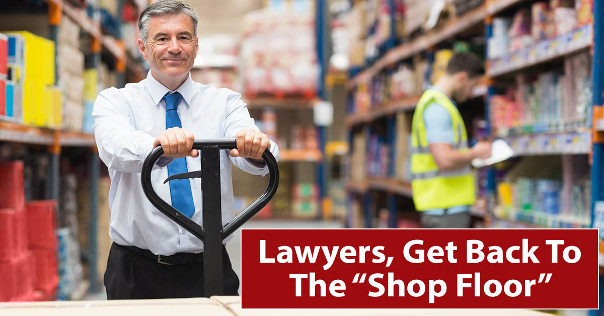 "Lawyers, Get Back To The ""Shop Floor"""