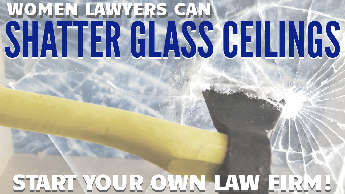 How Women Lawyers can SHATTER GLASS CEILINGS: Start Your Own Law Firm!