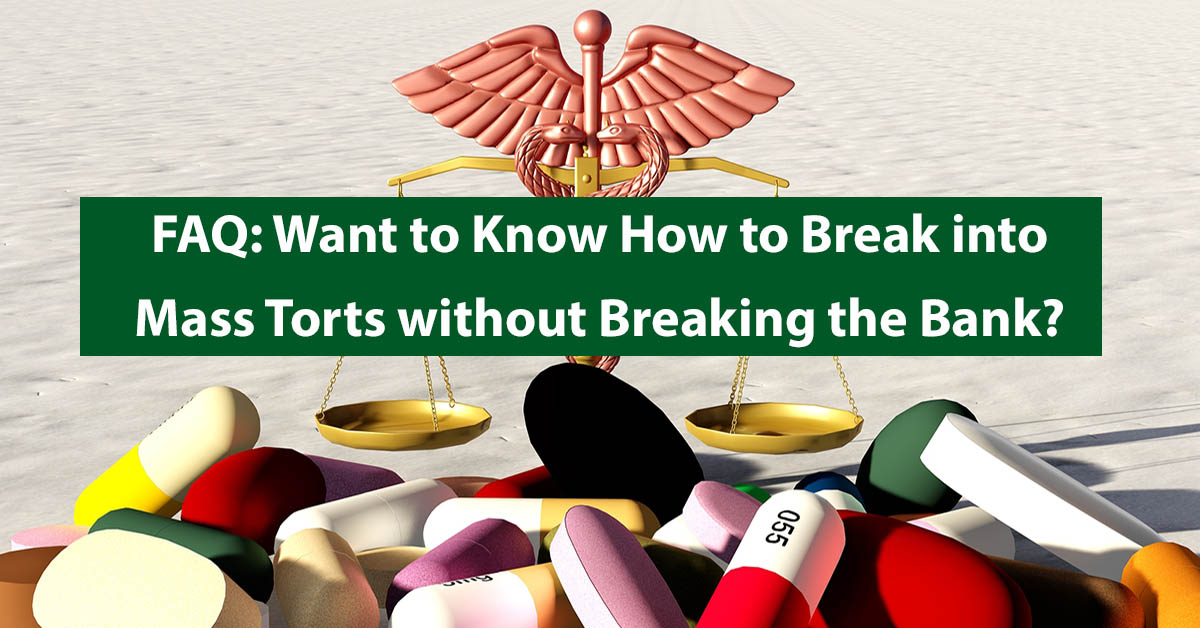 FAQ: Want to Know How to Break into Mass Torts without Breaking the Bank?