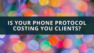 Is Your Phone Protocol Costing You Clients?