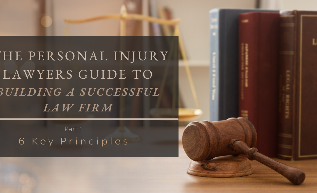 The Personal Injury Lawyers Guide to Building a Successful Law Firm: 6 Key Principles, Part 1