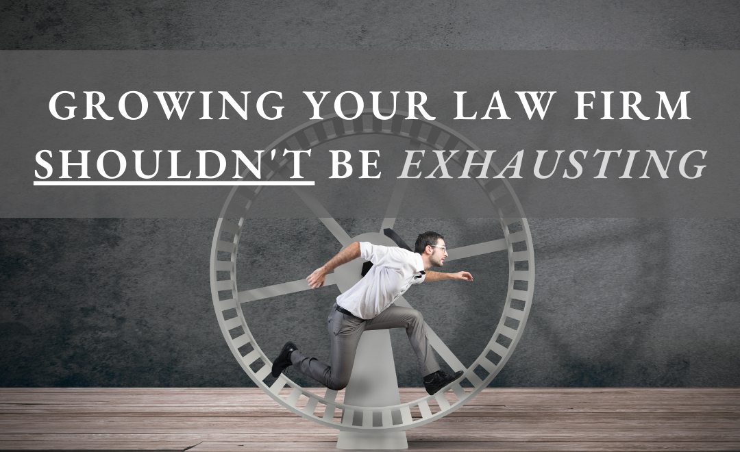 Growing Your Law Firm Shouldn't Be Exhausting